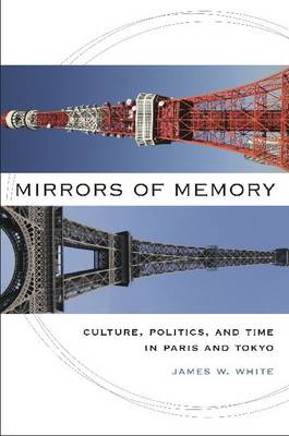 Mirrors of Memory: Culture, Politics and Tima in Paris and Tokyo (Hardback)