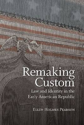 Remaking Custom: Law and Identity in the Early American Republic (Hardback)