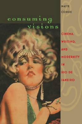 Consuming Visions: Cinema, Writing and Modernity in Rio de Janeiro (Hardback)