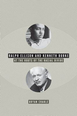 Ralph Ellison and Kenneth Burke: At the Roots of the Racial Divide (Hardback)