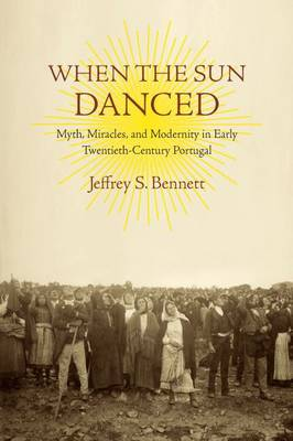 When the Sun Danced: Myth, Miracles and Modernity in Early Twentieth-Century Portugal (Paperback)