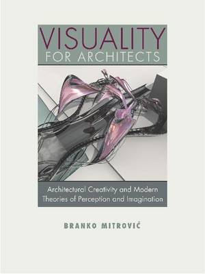 Visuality for Architects: Architectural Creativity and Modern Theories of Perception and Imagination (Hardback)