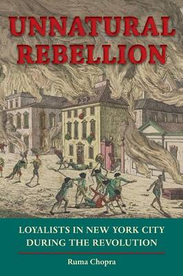 Unnatural Rebellion: Loyalists in New York City during the Revolution (Paperback)