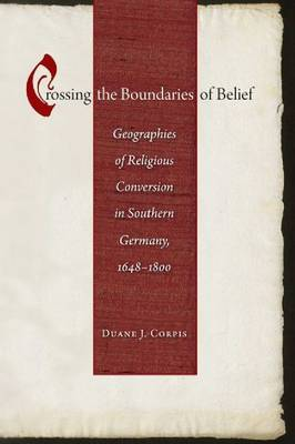 Crossing the Boundaries of Belief: Geographies of Religious Conversion in Southern Germany, 1648-1800 - Studies in Early Modern German History (Hardback)