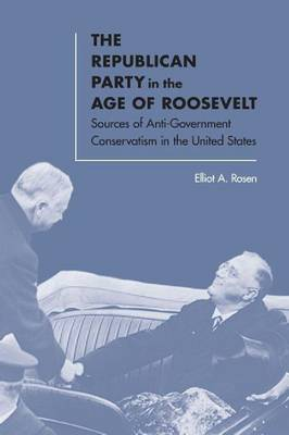 The Republican Party in the Age of Roosevelt: Sources of Anti-Government Conservatism in the United States (Hardback)
