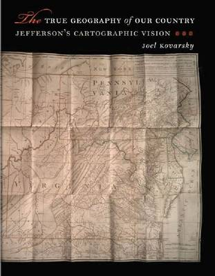 The True Geography of Our Country: Jefferson's Cartographic Vision (Hardback)