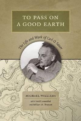 To Pass On a Good Earth: The Life and Work of Carl O. Sauer (Hardback)