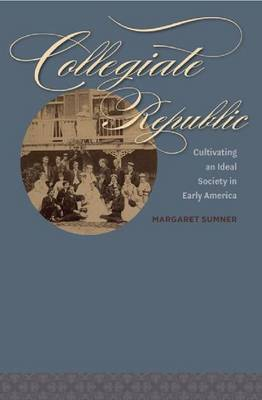Collegiate Republic: Cultivating an Ideal Society in Early America - Jeffersonian America (Hardback)
