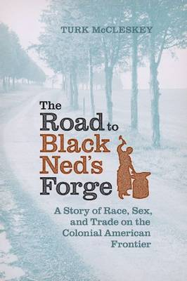 The Road to Black Ned's Forge: A Story of Race, Sex, and Trade on the Colonial American Frontier - Early American Histories (Hardback)