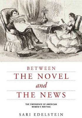 Between the Novel and the News: The Emergence of American Women's Writing - American Literatures Initiative (Paperback)