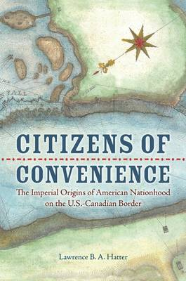 Citizens of Convenience: The Imperial Origins of American Nationhood on the U.S.-Canadian Border - Early American Histories (Hardback)