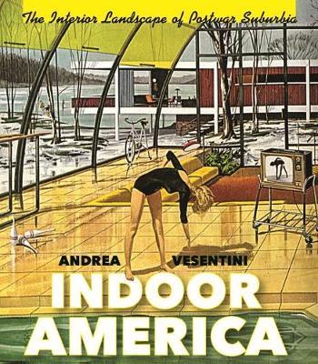 Indoor America: The Interior Landscape of Postwar Suburbia - Midcentury: Architecture, Landscape, Urbanism, and Design (Hardback)