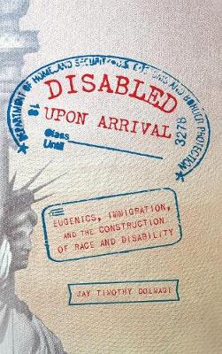 Disabled Upon Arrival: Eugenics, Immigration, and the Construction of Race and Disability (Hardback)