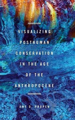 Visualizing Posthuman Conservation in the Age of the Anthropocene (Hardback)
