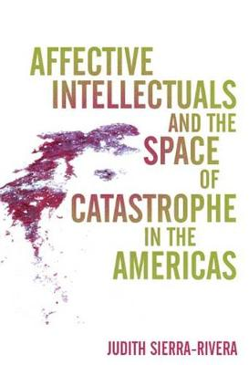Affective Intellectuals and the Space of Catastrophe in the Americas - Global Latin/O Americas (Hardback)