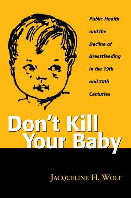 Don't Kill Your Baby: Public Health and the Decline of Breastfeeding in the Nineteenth and Twentieth Centuries - Women & Health: Cultural & Social Perspectives S. (Paperback)