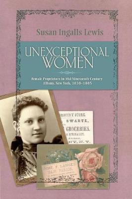 Unexceptional Women: Female Proprietors in Mid-Nineteenth-Century Albany, New York, 1830-1885 - Historical Persp Bus Enterpris (Paperback)