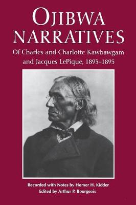Ojibwa Narratives: Of Charles and Charlotte Kawbawgam and Jacques LePique, 1893-95 (Paperback)