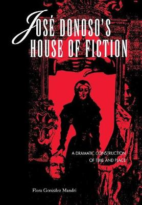 Jose Donoso's House of Fiction: A Dramatic Construction of Time and Place - Latin American Literature & Culture (Hardback)