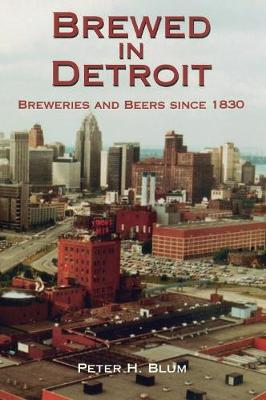 Brewed in Detroit: Breweries and Beers Since 1830 - Great Lakes Books (Hardback)