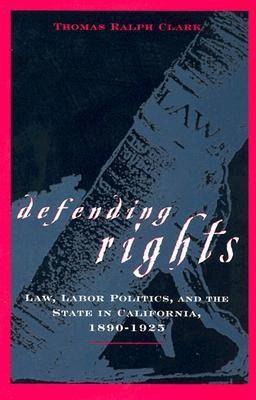 Defending Rights: Law, Labor Politics and the State in California, 1890-1925 (Hardback)