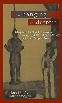 A Hanging in Detroit: Stephen Gifford Simmons and the Last Execution Under Michigan Law (Hardback)