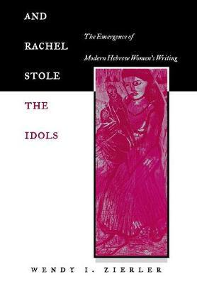 And Rachel Stole the Idols: The Emergence of Modern Hebrew Women's Writing (Hardback)