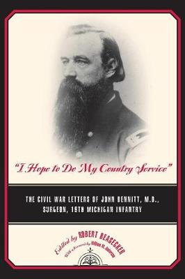 I Hope to Do My Country Service: The Civil War Letters of John Bennitt, M.D., Surgeon, 19th Michigan Infantry - Great Lakes Books (Hardback)