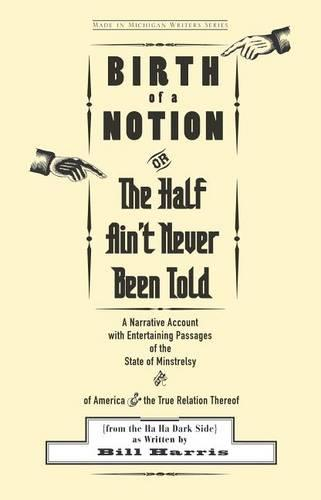 Birth of a Notion; or, the Half Ain't Never Been Told: A Narrative Account with Entertaining Passages of the State of Minstrelsy and of America and the True Relation Thereof (from the Ha Ha Dark Side) (Paperback)