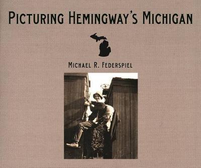 Picturing Hemingway's Michigan (Hardback)