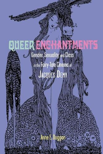 Queer Enchantments: Gender, Sexuality, and Class in the Fairy-Tale Cinema of Jacques Demy - Series in Fairy-Tale Studies (Paperback)