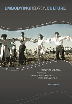 Embodying Hebrew Culture: Aesthetics, Athletics and Dance in the Jewish Community of Mandate Palestine (Hardback)