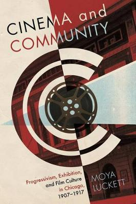 Cinema and Community: Progressivism, Exhibition and Film Culture in Chicago, 1907-1917 - Contemporary Approaches to Film and Media Series (Paperback)