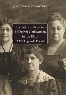 The Political Activities of Detroit Clubwomen in the 1920s: A Challenge and a Promise (Hardback)
