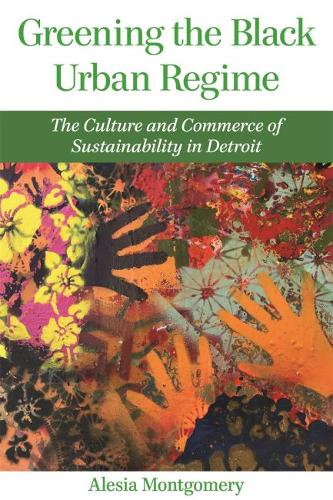 Greening the Black Urban Regime: The Culture and Commerce of Sustainability in Detroit - Great Lakes Books Series (Hardback)