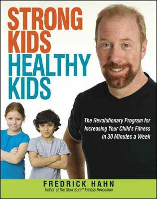 Strong Kids, Healthy Kids: The Revolutionary Program for Increasing your Childs Fitness in 30 Minutes a Week: The Revolutionary Program for Increasing Your Child's Fitness in 30 Minutes a Week (Hardback)