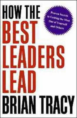 How the Best Leaders Lead: Proven Secrets to Getting the Most out of Yourself and Others (Hardback)
