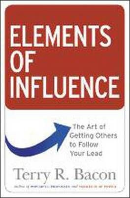 Elements of Influence: The Art of Getting Others to Follow Your Lead: The Art of Getting Others to Follow Your Lead (Hardback)