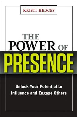 The Power of Presence: Unlock Your Potential to Influence and Engage Others: Unlock Your Potential to Influence and Engage Others (Hardback)