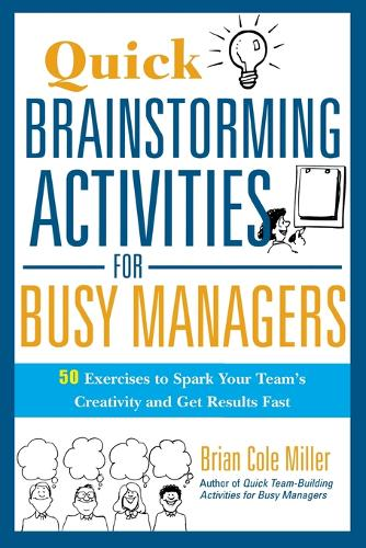 Quick Brainstorming Activities for Busy Managers: 50 Exercises to Spark Your Teams Creativity and Get Results Fast: 50 Exercises to Spark Your Team's Creativity and Get Results Fast (Paperback)