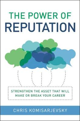 The Power of Reputation: Strengthen the Asset That Will Make or Break Your Career (Hardback)