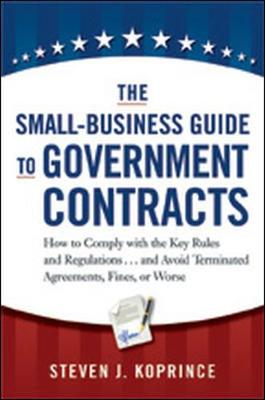 The Small-Business Guide to Government Contracts: How to Comply with the Key Rules and Regulations...and Avoid Terminated Agreements, Fines, or Worse (Paperback)