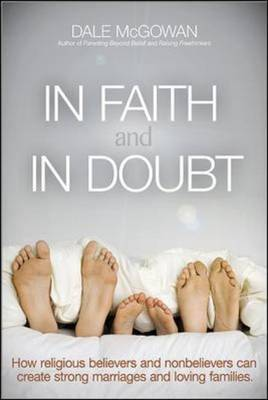 In Faith and In Doubt: How Religious Believers and Nonbelievers Can Create Strong Marriages and Loving Families (Paperback)