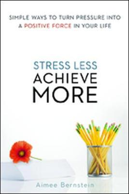 Stress Less. Achieve More. Simple Ways to Turn Pressure into a Positive Force in Your Life (Paperback)