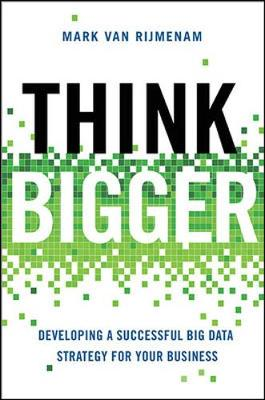 Think Bigger: Developing a Successful Big Data Strategy for Your Business: Developing a Successful Big Data Strategy for Your Business (Hardback)