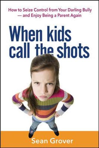 When Kids Call the Shots: How to Seize Control from Your Darling Bully - and Enjoy Being a Parent Again (Paperback)