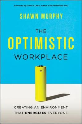 The Optimistic Workplace: Creating an Environment That Energizes Everyone (Hardback)