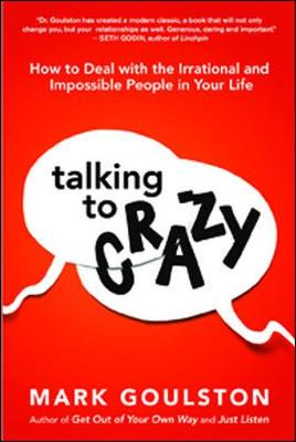 Talking to Crazy: How to Deal with the Irrational and Impossible People in Your Life (Hardback)