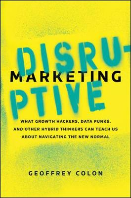 Disruptive Marketing: What Growth Hackers, Data Punks, and Other Hybrid Thinkers Can Teach Us About Navigating the New Normal (Hardback)
