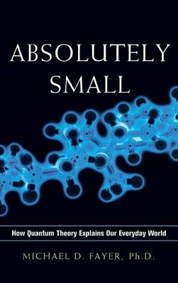 Absolutely Small: How Quantum Theory Explains Our Everyday World (Hardback)